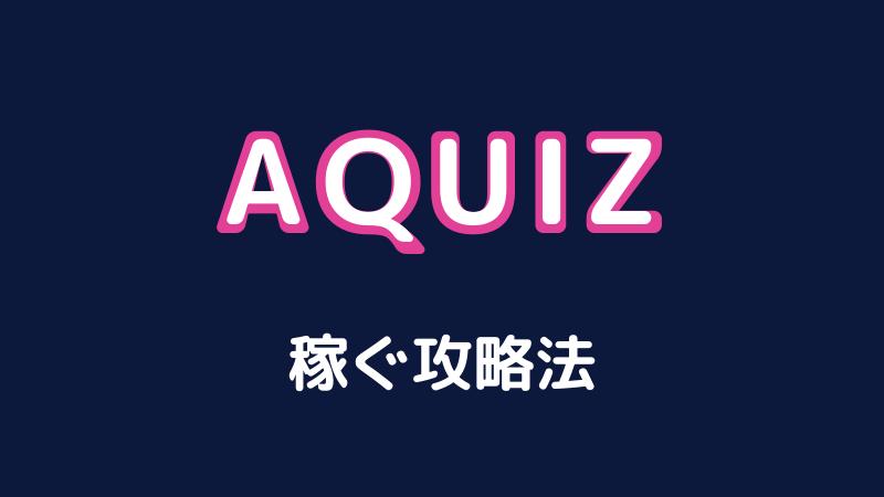 AQUIZ(アクイズ)を攻略してお小遣いを稼ごう!【画像付きで解説】